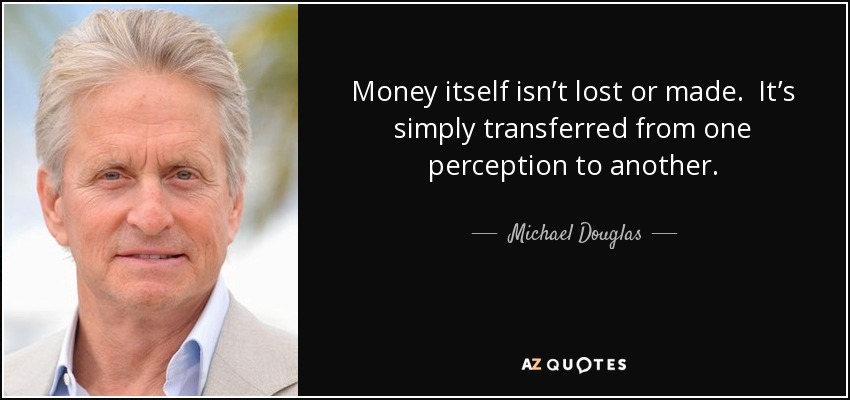 Money itself isn't lost or made. It's simply transferred from one perception to another. - Michael Douglas