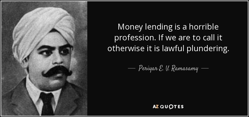 Money lending is a horrible profession. If we are to call it otherwise it is lawful plundering. - Periyar E. V. Ramasamy