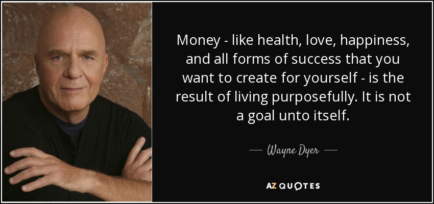 Money - like health, love, happiness, and all forms of success that you want to create for yourself - is the result of living purposefully. It is not a goal unto itself. - Wayne Dyer