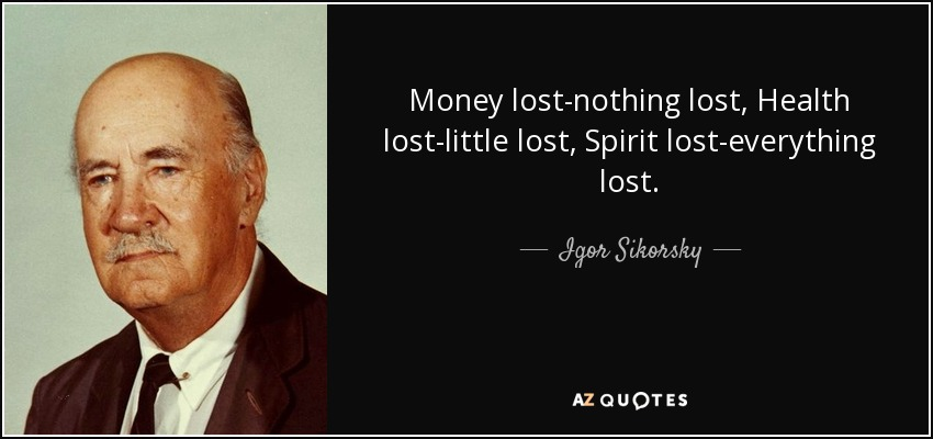 Money lost-nothing lost, Health lost-little lost, Spirit lost-everything lost. - Igor Sikorsky