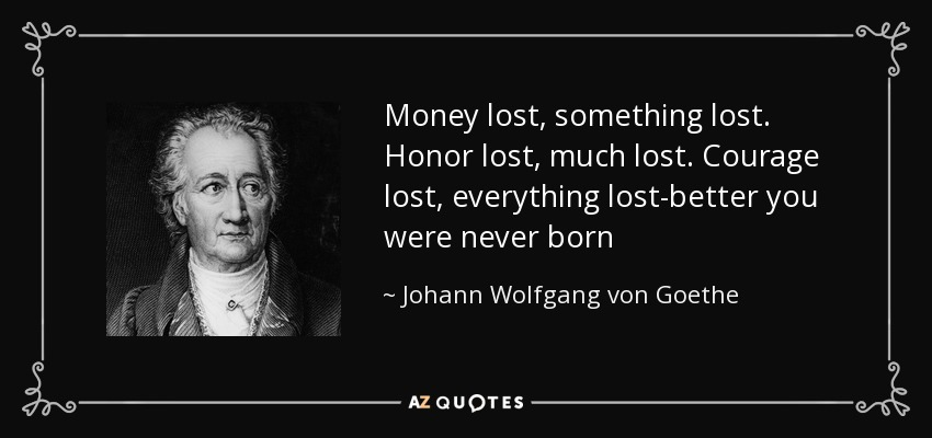 Money lost, something lost. Honor lost, much lost. Courage lost, everything lost-better you were never born - Johann Wolfgang von Goethe