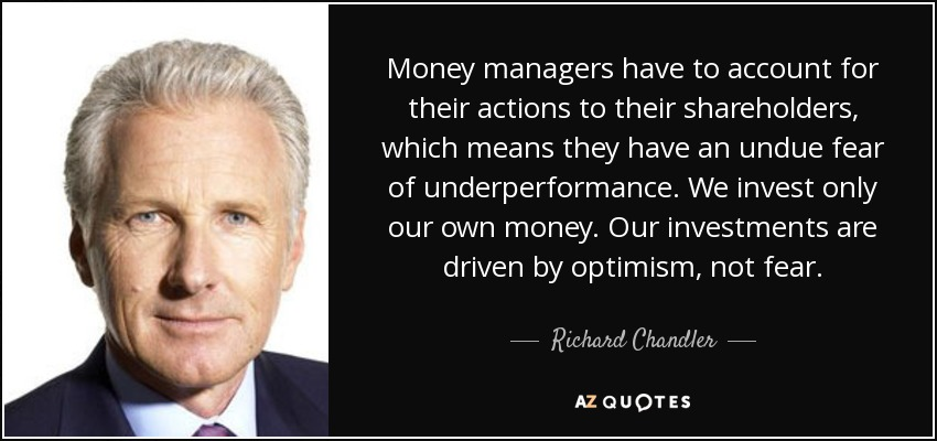 Money managers have to account for their actions to their shareholders, which means they have an undue fear of underperformance. We invest only our own money. Our investments are driven by optimism, not fear. - Richard Chandler
