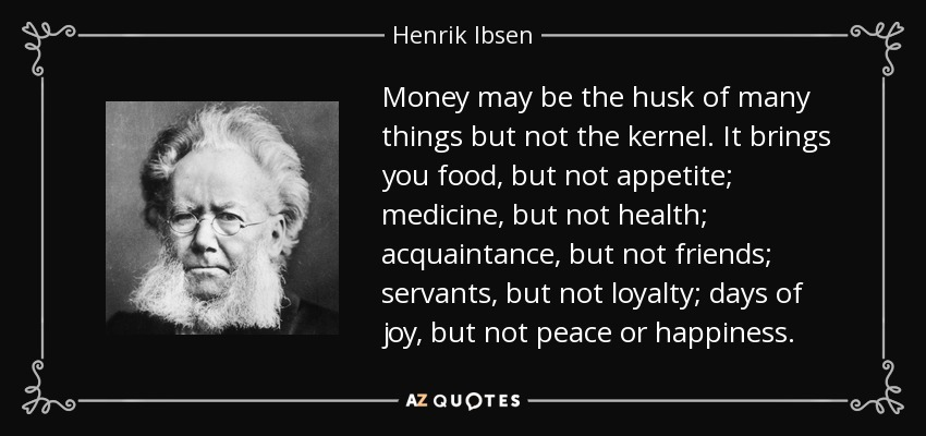 Money may be the husk of many things but not the kernel. It brings you food, but not appetite; medicine, but not health; acquaintance, but not friends; servants, but not loyalty; days of joy, but not peace or happiness. - Henrik Ibsen