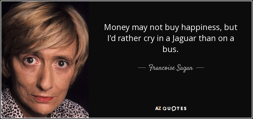 Money may not buy happiness, but I'd rather cry in a Jaguar than on a bus. - Francoise Sagan
