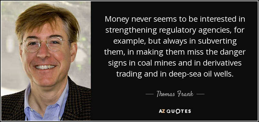 Money never seems to be interested in strengthening regulatory agencies, for example, but always in subverting them, in making them miss the danger signs in coal mines and in derivatives trading and in deep-sea oil wells. - Thomas Frank