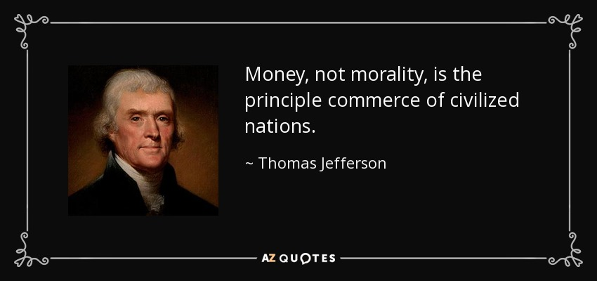 Money, not morality, is the principle commerce of civilized nations. - Thomas Jefferson