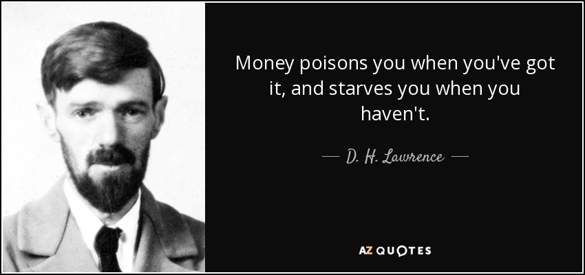 Money poisons you when you've got it, and starves you when you haven't. - D. H. Lawrence