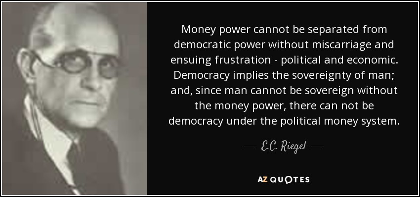Money power cannot be separated from democratic power without miscarriage and ensuing frustration - political and economic. Democracy implies the sovereignty of man; and, since man cannot be sovereign without the money power, there can not be democracy under the political money system. - E.C. Riegel