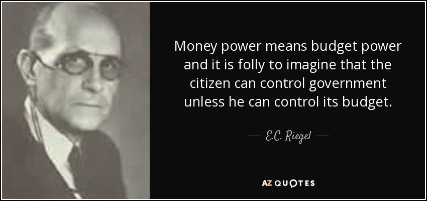 Money power means budget power and it is folly to imagine that the citizen can control government unless he can control its budget. - E.C. Riegel