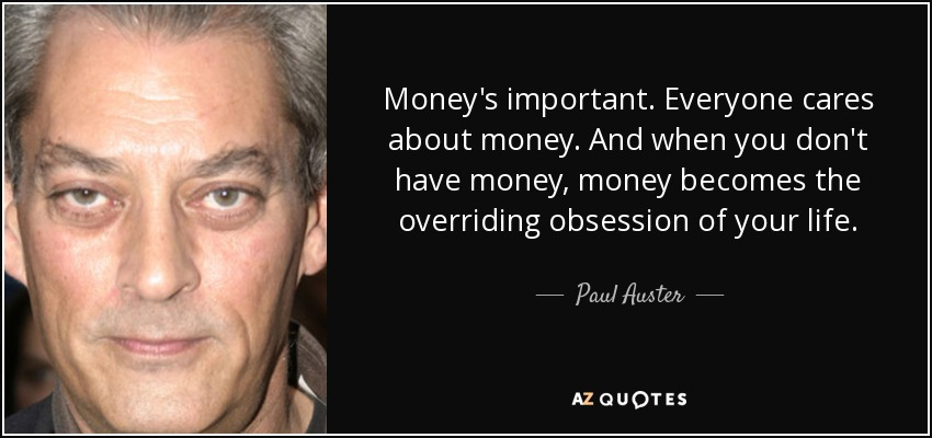 Money's important. Everyone cares about money. And when you don't have money, money becomes the overriding obsession of your life. - Paul Auster