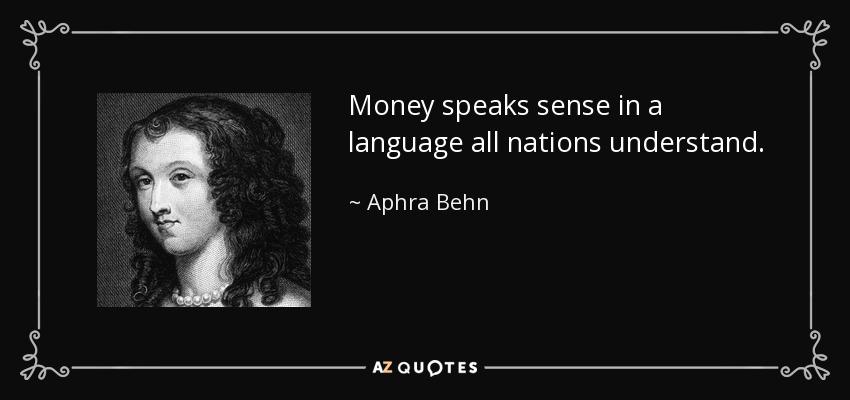 Money speaks sense in a language all nations understand. - Aphra Behn