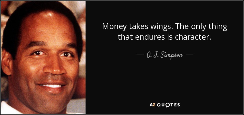 Money takes wings. The only thing that endures is character. - O. J. Simpson