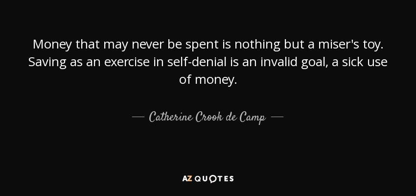Money that may never be spent is nothing but a miser's toy. Saving as an exercise in self-denial is an invalid goal, a sick use of money. - Catherine Crook de Camp