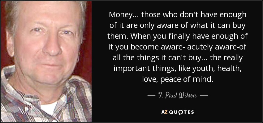 Money. . . those who don't have enough of it are only aware of what it can buy them. When you finally have enough of it you become aware- acutely aware-of all the things it can't buy ... the really important things, like youth, health, love, peace of mind. - F. Paul Wilson