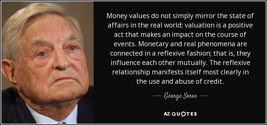Money values do not simply mirror the state of affairs in the real world; valuation is a positive act that makes an impact on the course of events. Monetary and real phenomena are connected in a reflexive fashion; that is, they influence each other mutually. The reflexive relationship manifests itself most clearly in the use and abuse of credit. - George Soros