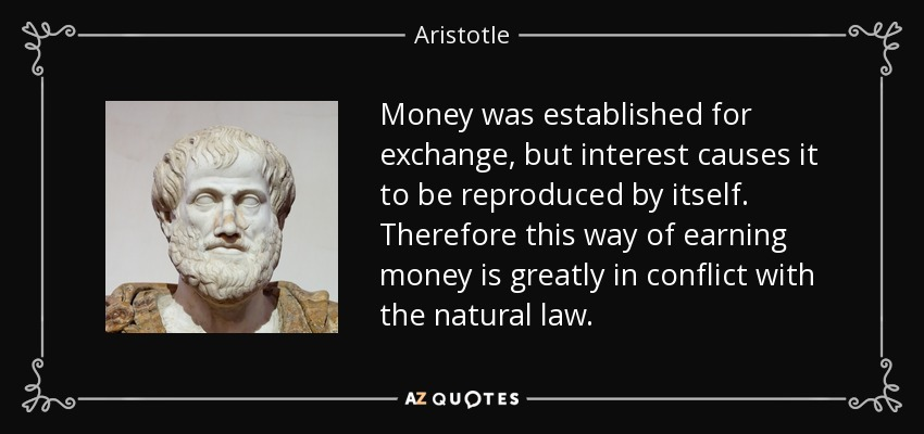 Money was established for exchange, but interest causes it to be reproduced by itself. Therefore this way of earning money is greatly in conflict with the natural law. - Aristotle