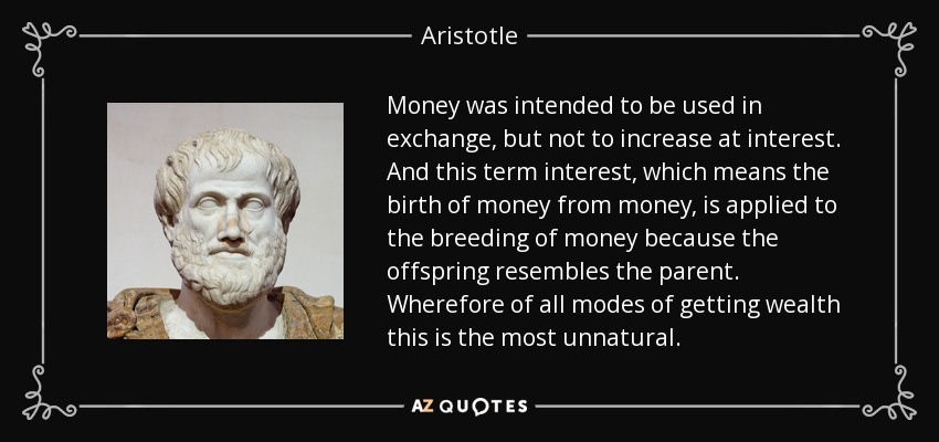 Money was intended to be used in exchange, but not to increase at interest. And this term interest, which means the birth of money from money, is applied to the breeding of money because the offspring resembles the parent. Wherefore of all modes of getting wealth this is the most unnatural. - Aristotle