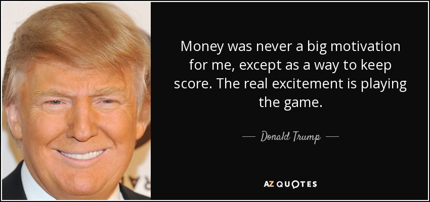 Money was never a big motivation for me, except as a way to keep score. The real excitement is playing the game. - Donald Trump