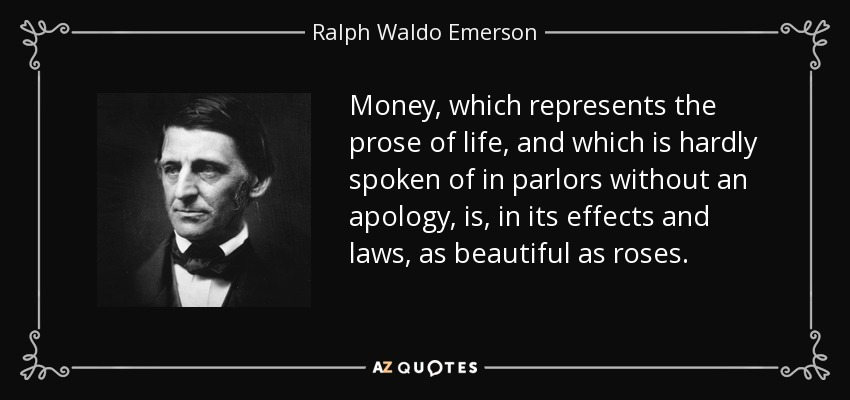 Money, which represents the prose of life, and which is hardly spoken of in parlors without an apology, is, in its effects and laws, as beautiful as roses. - Ralph Waldo Emerson