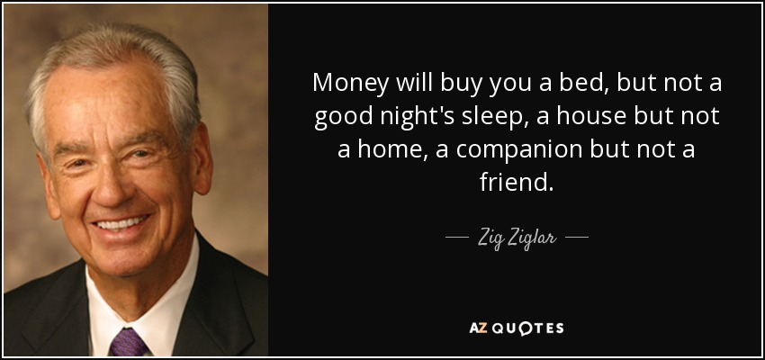 Money will buy you a bed, but not a good night's sleep, a house but not a home, a companion but not a friend. - Zig Ziglar