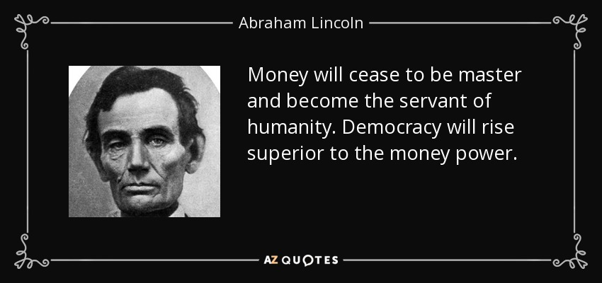 Money will cease to be master and become the servant of humanity. Democracy will rise superior to the money power. - Abraham Lincoln