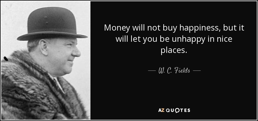 Money will not buy happiness, but it will let you be unhappy in nice places. - W. C. Fields