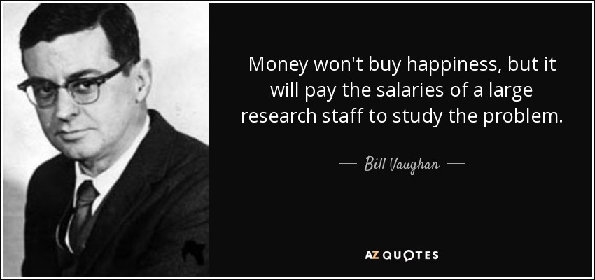 Money won't buy happiness, but it will pay the salaries of a large research staff to study the problem. - Bill Vaughan