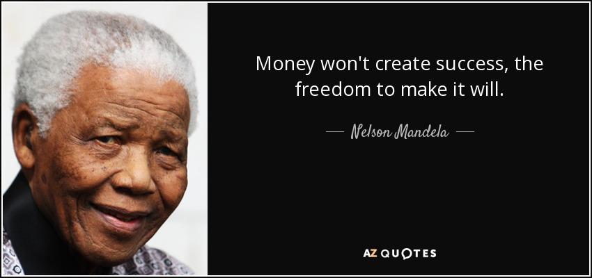 Money won't create success, the freedom to make it will. - Nelson Mandela