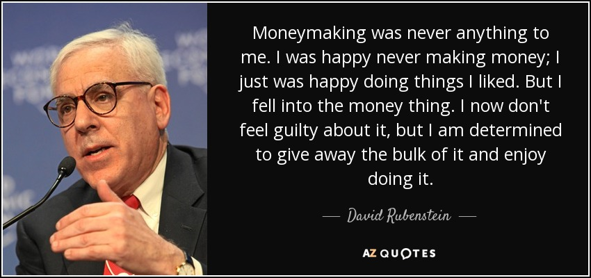 Moneymaking was never anything to me. I was happy never making money; I just was happy doing things I liked. But I fell into the money thing. I now don't feel guilty about it, but I am determined to give away the bulk of it and enjoy doing it. - David Rubenstein