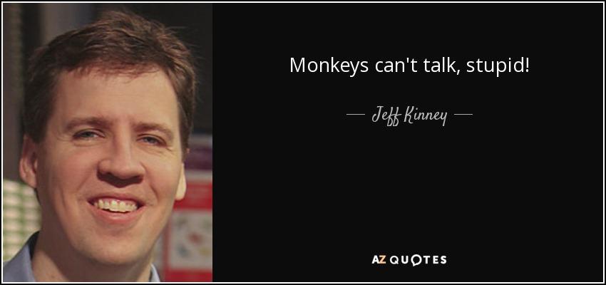Monkeys can't talk, stupid! - Jeff Kinney