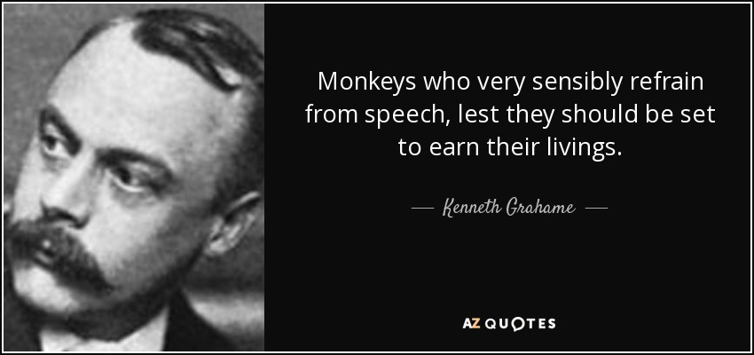 Monkeys who very sensibly refrain from speech, lest they should be set to earn their livings. - Kenneth Grahame