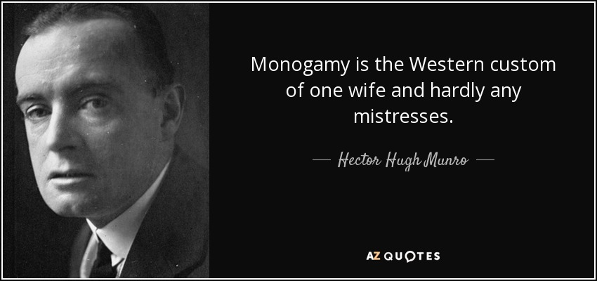 Monogamy is the Western custom of one wife and hardly any mistresses. - Hector Hugh Munro