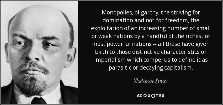 Monopolies, oligarchy, the striving for domination and not for freedom, the exploitation of an increasing number of small or weak nations by a handful of the richest or most powerful nations -- all these have given birth to those distinctive characteristics of imperialism which compel us to define it as parasitic or decaying capitalism. - Vladimir Lenin