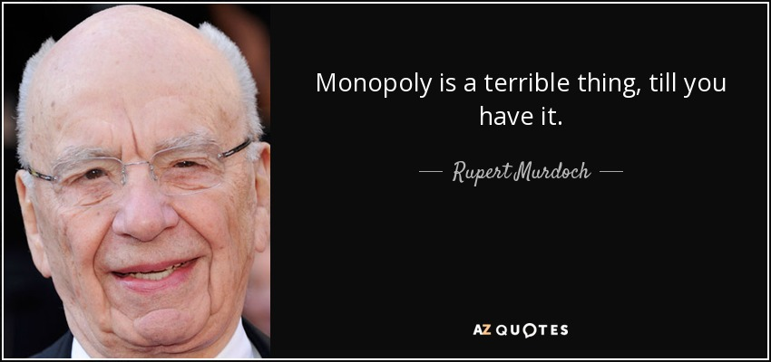 Monopoly is a terrible thing, till you have it. - Rupert Murdoch