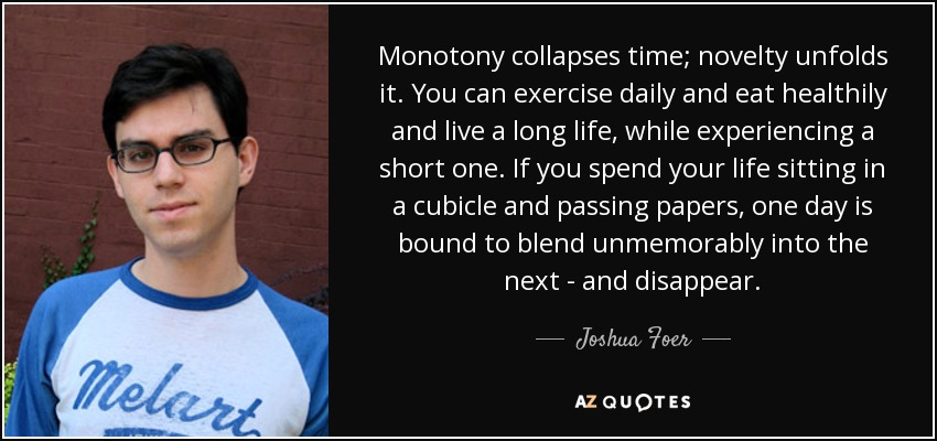 Monotony collapses time; novelty unfolds it. You can exercise daily and eat healthily and live a long life, while experiencing a short one. If you spend your life sitting in a cubicle and passing papers, one day is bound to blend unmemorably into the next - and disappear. - Joshua Foer