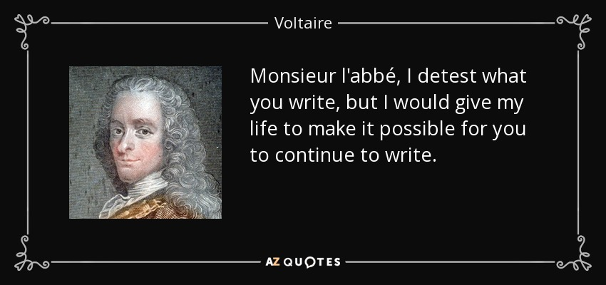 Monsieur l'abbé, I detest what you write, but I would give my life to make it possible for you to continue to write. - Voltaire