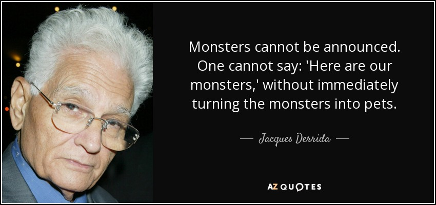 Monsters cannot be announced. One cannot say: 'Here are our monsters,' without immediately turning the monsters into pets. - Jacques Derrida