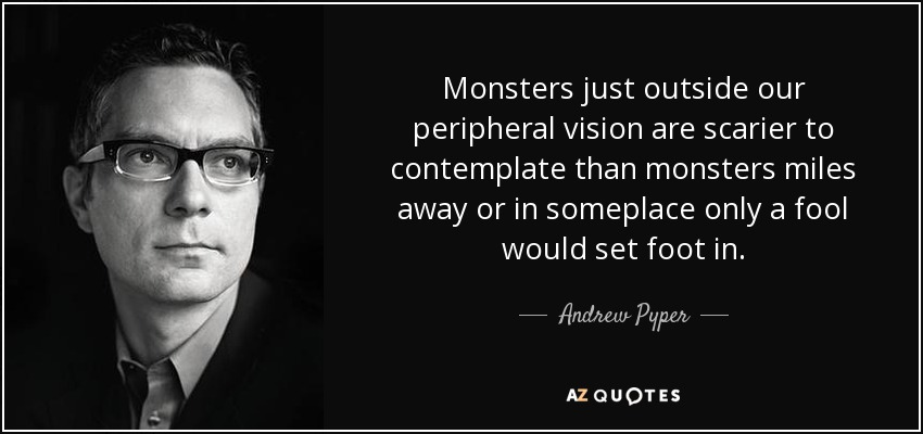 Monsters just outside our peripheral vision are scarier to contemplate than monsters miles away or in someplace only a fool would set foot in. - Andrew Pyper