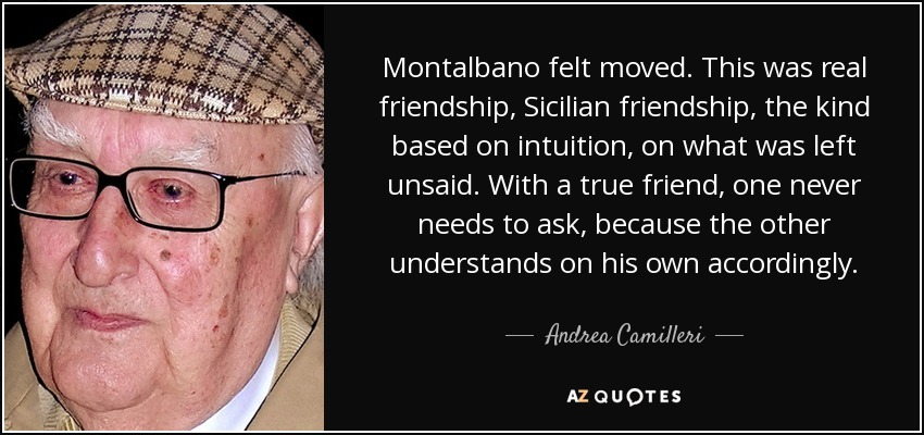 Montalbano felt moved. This was real friendship, Sicilian friendship, the kind based on intuition, on what was left unsaid. With a true friend, one never needs to ask, because the other understands on his own accordingly. - Andrea Camilleri