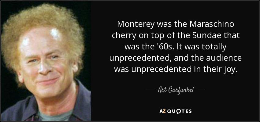 Monterey was the Maraschino cherry on top of the Sundae that was the '60s. It was totally unprecedented, and the audience was unprecedented in their joy. - Art Garfunkel