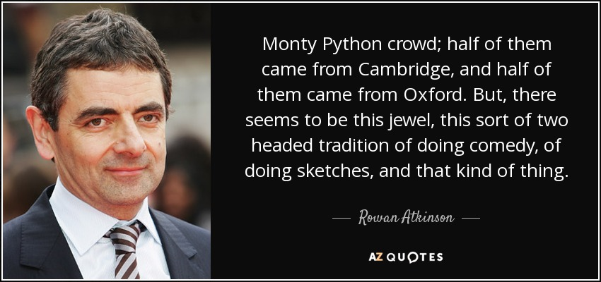 Monty Python crowd; half of them came from Cambridge, and half of them came from Oxford. But, there seems to be this jewel, this sort of two headed tradition of doing comedy, of doing sketches, and that kind of thing. - Rowan Atkinson
