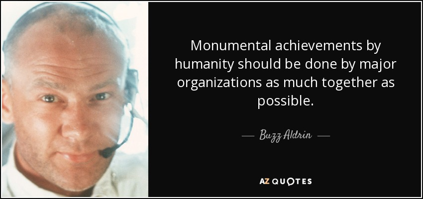 Monumental achievements by humanity should be done by major organizations as much together as possible. - Buzz Aldrin