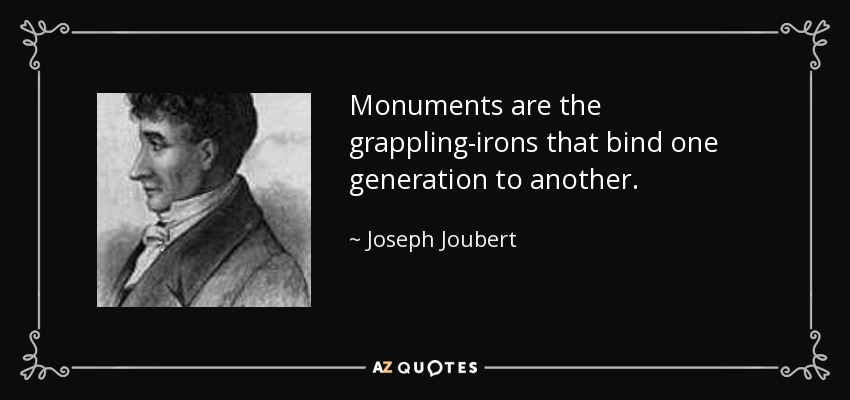 Monuments are the grappling-irons that bind one generation to another. - Joseph Joubert