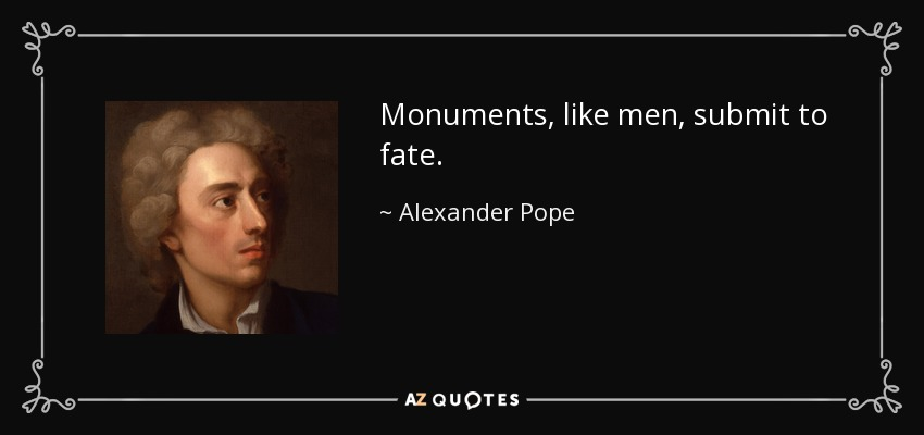 Monuments, like men, submit to fate. - Alexander Pope