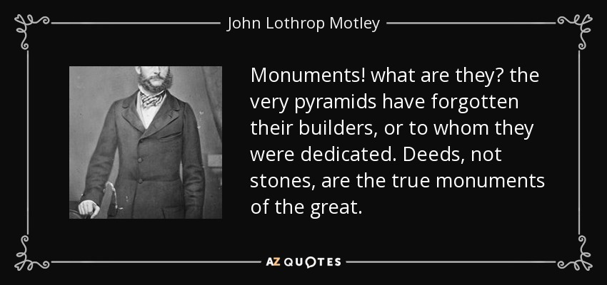 Monuments! what are they? the very pyramids have forgotten their builders, or to whom they were dedicated. Deeds, not stones, are the true monuments of the great. - John Lothrop Motley