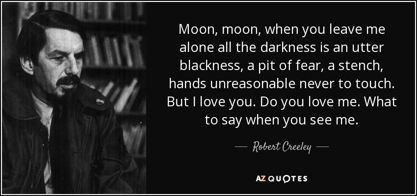 Moon, moon, when you leave me alone all the darkness is an utter blackness, a pit of fear, a stench, hands unreasonable never to touch. But I love you. Do you love me. What to say when you see me. - Robert Creeley