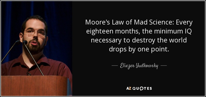 Moore's Law of Mad Science: Every eighteen months, the minimum IQ necessary to destroy the world drops by one point. - Eliezer Yudkowsky