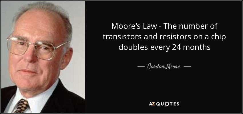 Moore's Law - The number of transistors and resistors on a chip doubles every 24 months - Gordon Moore