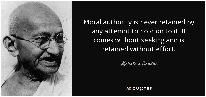 Moral authority is never retained by any attempt to hold on to it. It comes without seeking and is retained without effort. - Mahatma Gandhi