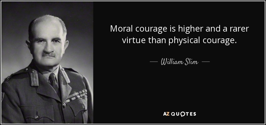 Moral courage is higher and a rarer virtue than physical courage. - William Slim, 1st Viscount Slim